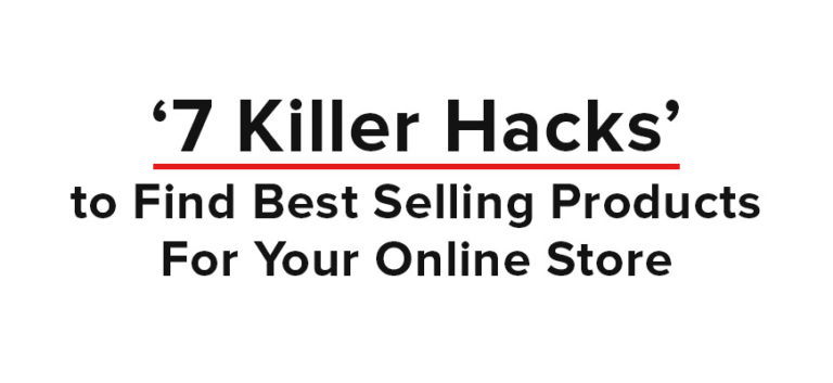 >7 Killer Hacks to Find Best Selling Products For Your Online Store